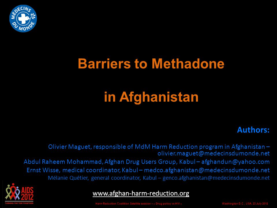 Washington D.C., USA, 23 July 2012Harm Reduction Coalition Satellite session – « Drug policy vs HIV » Barriers to Methadone in Afghanistan Authors: Olivier Maguet, responsible of MdM Harm Reduction program in Afghanistan – olivier.maguet@medecinsdumonde.net Abdul Raheem Mohammad, Afghan Drug Users Group, Kabul – afghandun@yahoo.com Ernst Wisse, medical coordinator, Kabul – medco.afghanistan@medecinsdumonde.net Mélanie Quétier, general coordinator, Kabul – genco.afghanistan@medecinsdumonde.net www.afghan-harm-reduction.org Abstract no.