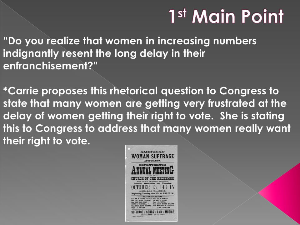 Do you realize that women in increasing numbers indignantly resent the long delay in their enfranchisement? *Carrie proposes this rhetorical question to Congress to state that many women are getting very frustrated at the delay of women getting their right to vote.