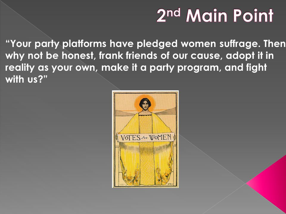 """Your party platforms have pledged women suffrage. Then why not be honest, frank friends of our cause, adopt it in reality as your own, make it a part"
