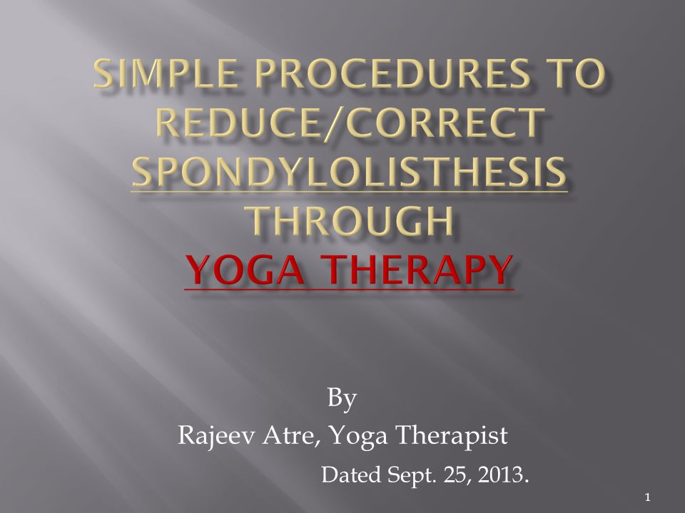 2 Yoga Therapy is a medical remedy & a great hope for the patient of Spondylolisthesis, as it helps to avoid/postpone Surgery.
