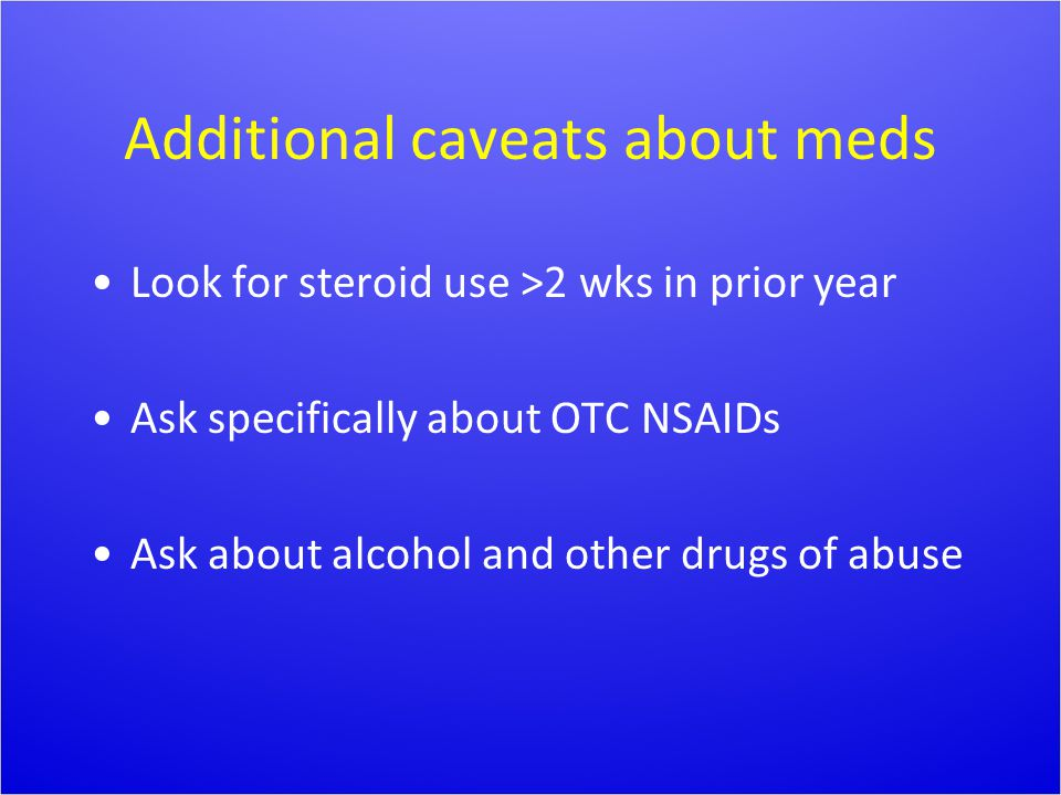 Additional caveats about meds Look for steroid use >2 wks in prior year Ask specifically about OTC NSAIDs Ask about alcohol and other drugs of abuse