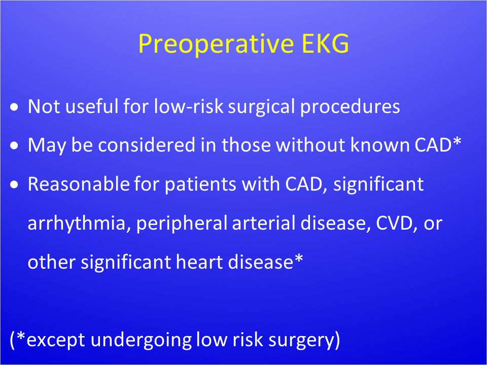 Preoperative EKG  Not useful for low-risk surgical procedures  May be considered in those without known CAD*  Reasonable for patients with CAD, sig