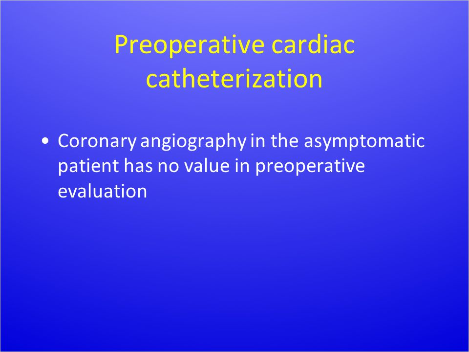 Preoperative cardiac catheterization Coronary angiography in the asymptomatic patient has no value in preoperative evaluation