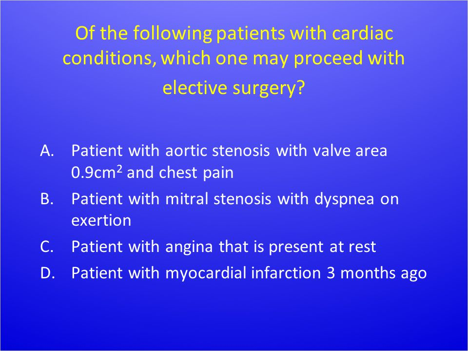 Of the following patients with cardiac conditions, which one may proceed with elective surgery? A.Patient with aortic stenosis with valve area 0.9cm 2