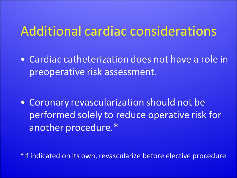 Additional cardiac considerations Cardiac catheterization does not have a role in preoperative risk assessment. Coronary revascularization should not