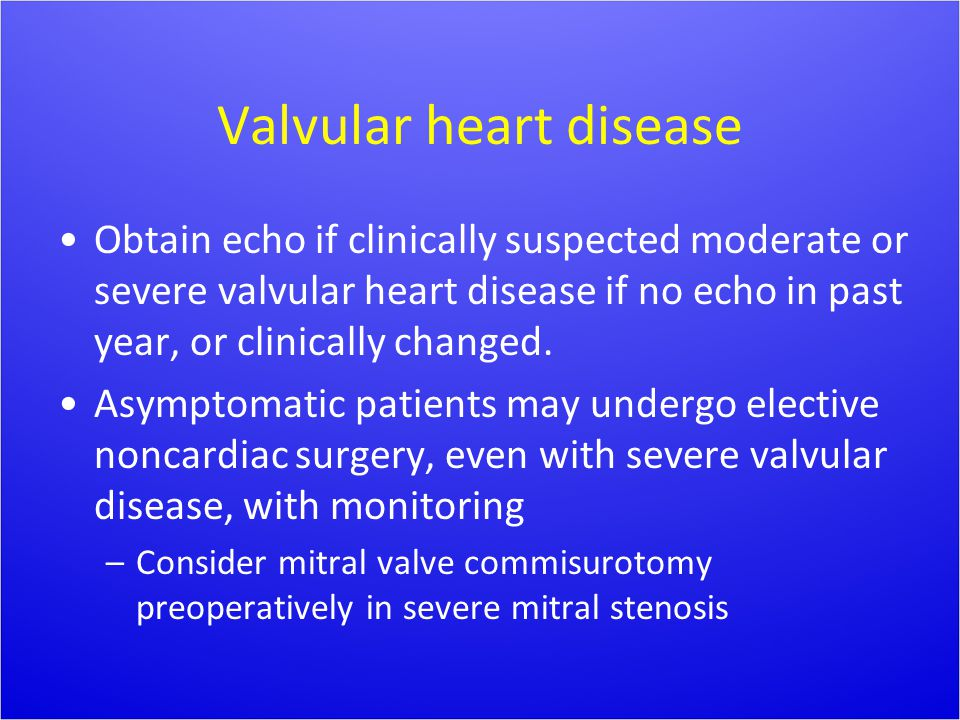 Valvular heart disease Obtain echo if clinically suspected moderate or severe valvular heart disease if no echo in past year, or clinically changed. A