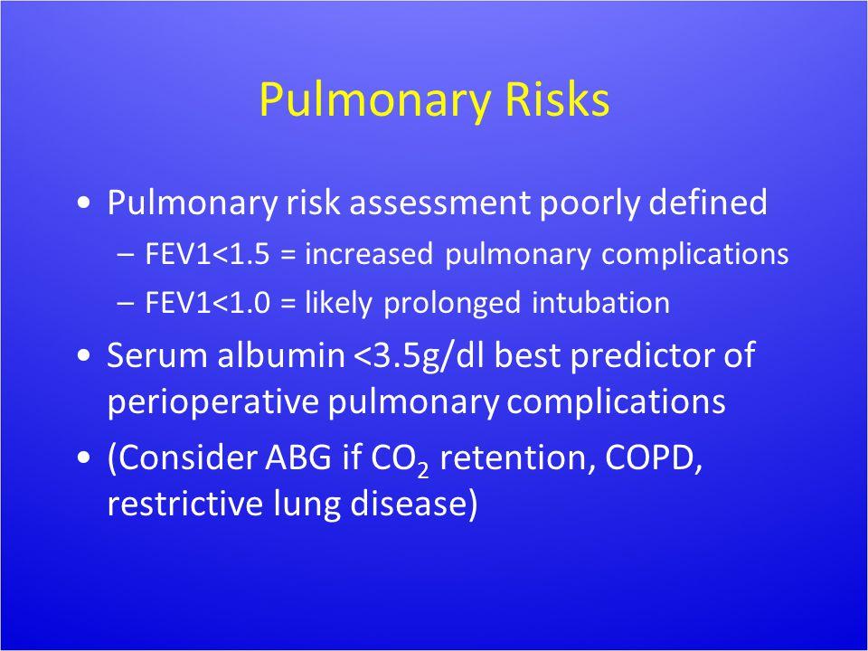 Pulmonary Risks Pulmonary risk assessment poorly defined –FEV1<1.5 = increased pulmonary complications –FEV1<1.0 = likely prolonged intubation Serum a