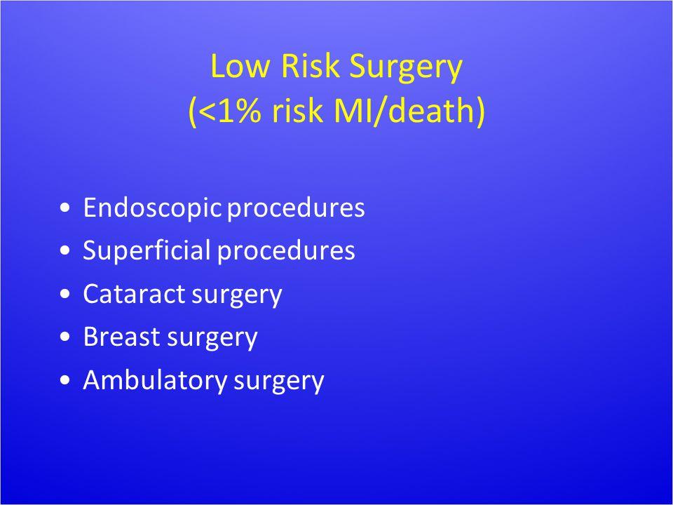 Low Risk Surgery (<1% risk MI/death) Endoscopic procedures Superficial procedures Cataract surgery Breast surgery Ambulatory surgery