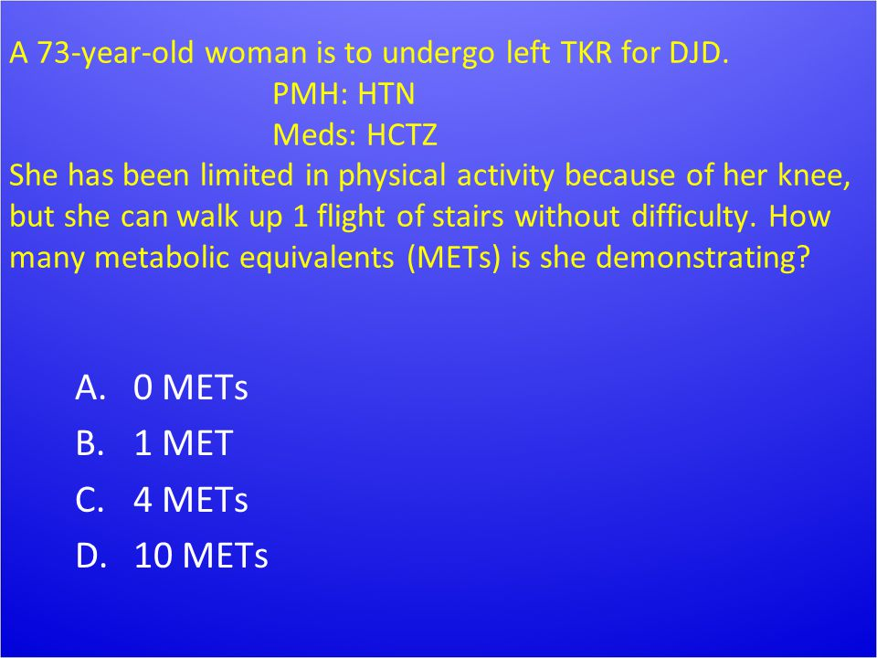 A 73-year-old woman is to undergo left TKR for DJD. PMH: HTN Meds: HCTZ She has been limited in physical activity because of her knee, but she can wal