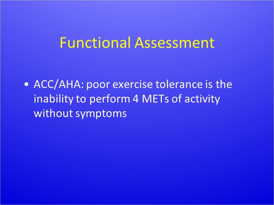 Functional Assessment ACC/AHA: poor exercise tolerance is the inability to perform 4 METs of activity without symptoms
