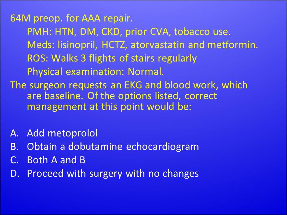 64M preop. for AAA repair. PMH: HTN, DM, CKD, prior CVA, tobacco use. Meds: lisinopril, HCTZ, atorvastatin and metformin. ROS: Walks 3 flights of stai