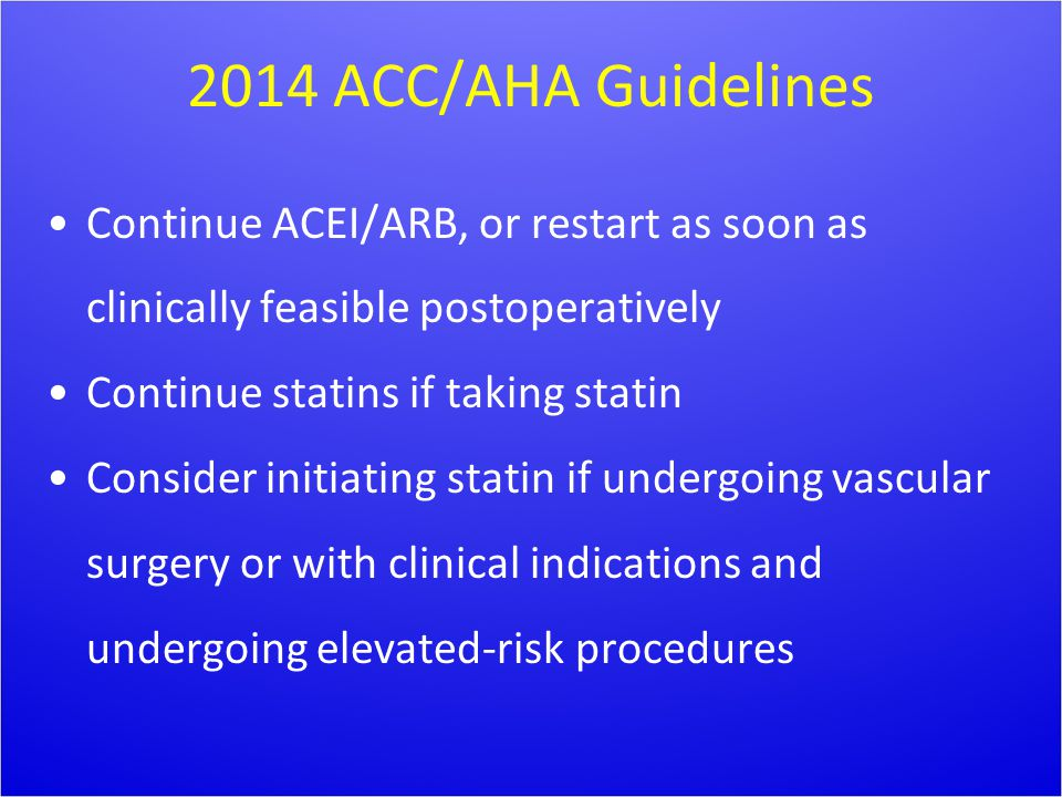 2014 ACC/AHA Guidelines Continue ACEI/ARB, or restart as soon as clinically feasible postoperatively Continue statins if taking statin Consider initia