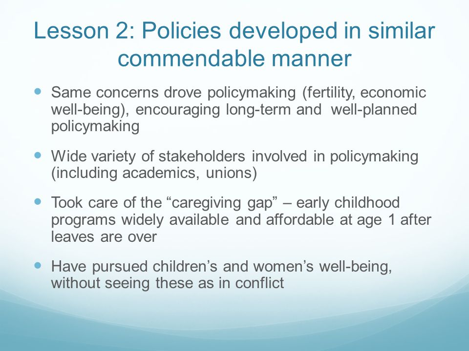Lesson 2: Policies developed in similar commendable manner Same concerns drove policymaking (fertility, economic well-being), encouraging long-term and well-planned policymaking Wide variety of stakeholders involved in policymaking (including academics, unions) Took care of the caregiving gap – early childhood programs widely available and affordable at age 1 after leaves are over Have pursued children's and women's well-being, without seeing these as in conflict