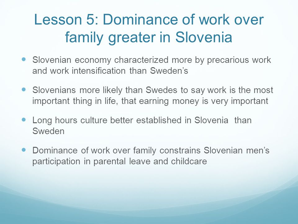 Lesson 5: Dominance of work over family greater in Slovenia Slovenian economy characterized more by precarious work and work intensification than Sweden's Slovenians more likely than Swedes to say work is the most important thing in life, that earning money is very important Long hours culture better established in Slovenia than Sweden Dominance of work over family constrains Slovenian men's participation in parental leave and childcare