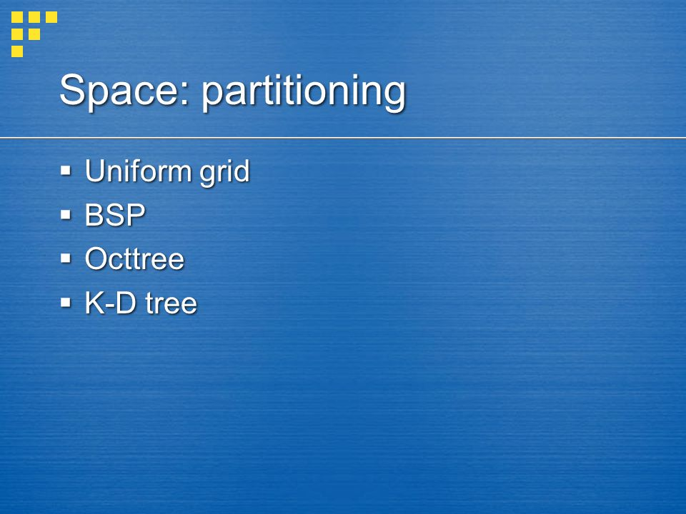Space: partitioning  Uniform grid  BSP  Octtree  K-D tree