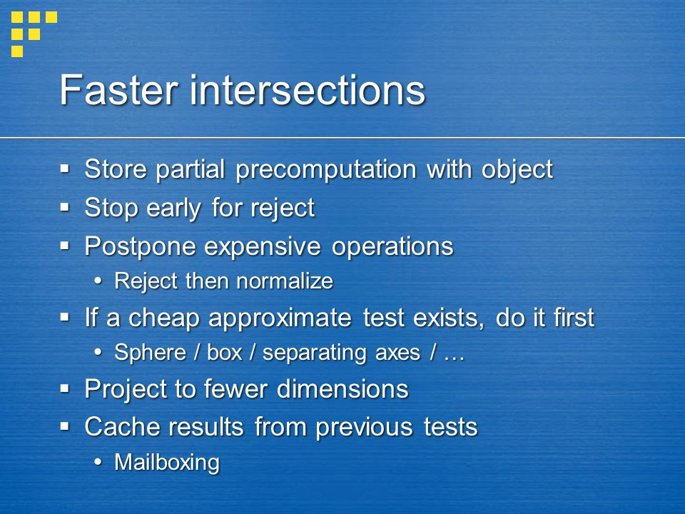 Faster intersections  Store partial precomputation with object  Stop early for reject  Postpone expensive operations  Reject then normalize  If a