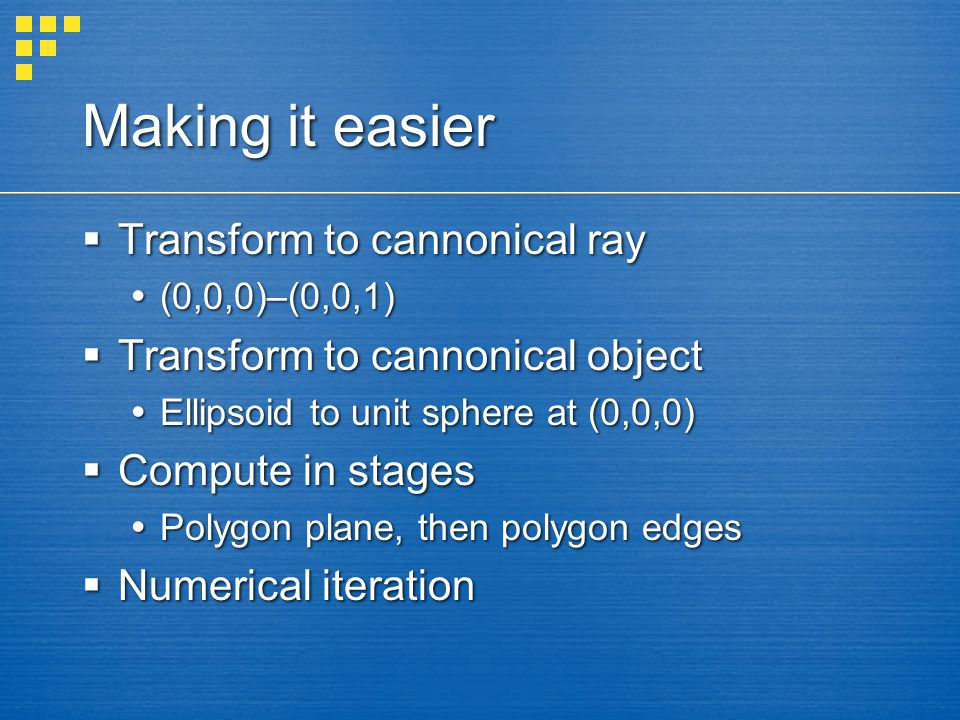 Making it easier  Transform to cannonical ray  (0,0,0)–(0,0,1)  Transform to cannonical object  Ellipsoid to unit sphere at (0,0,0)  Compute in stages  Polygon plane, then polygon edges  Numerical iteration