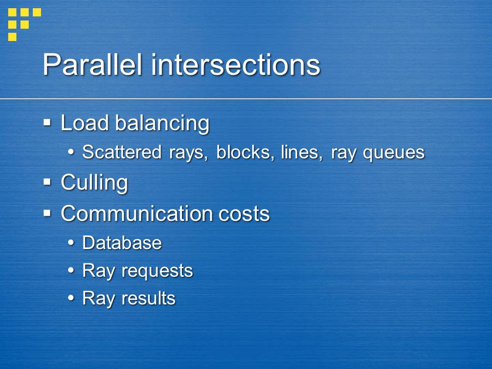Parallel intersections  Load balancing  Scattered rays, blocks, lines, ray queues  Culling  Communication costs  Database  Ray requests  Ray re