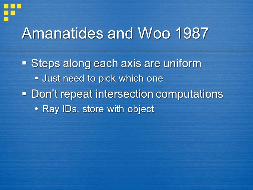 Amanatides and Woo 1987  Steps along each axis are uniform  Just need to pick which one  Don't repeat intersection computations  Ray IDs, store wi