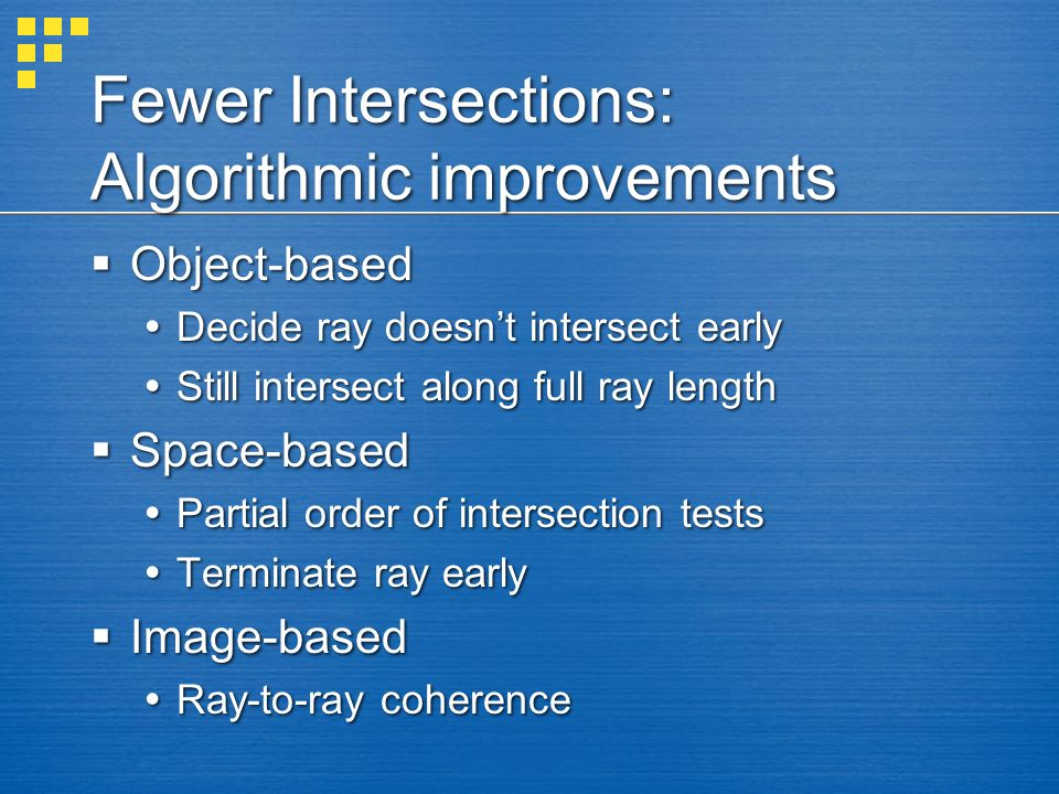Fewer Intersections: Algorithmic improvements  Object-based  Decide ray doesn't intersect early  Still intersect along full ray length  Space-base