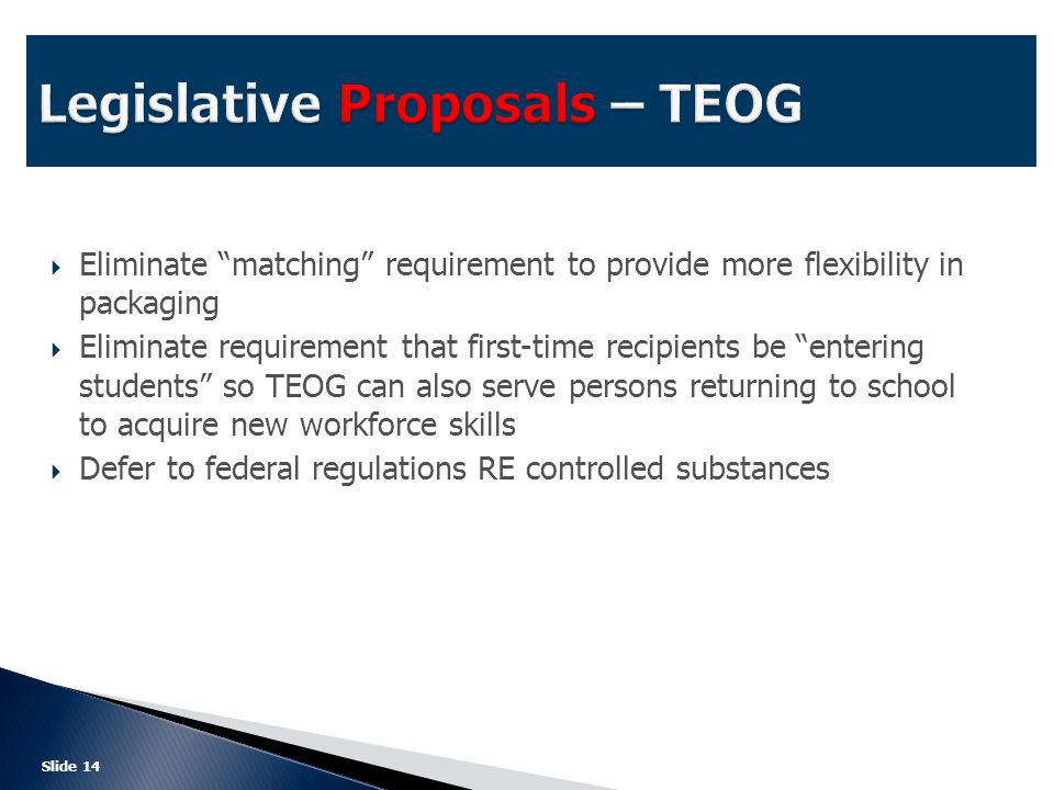  Eliminate matching requirement to provide more flexibility in packaging  Eliminate requirement that first-time recipients be entering students so TEOG can also serve persons returning to school to acquire new workforce skills  Defer to federal regulations RE controlled substances Slide 14