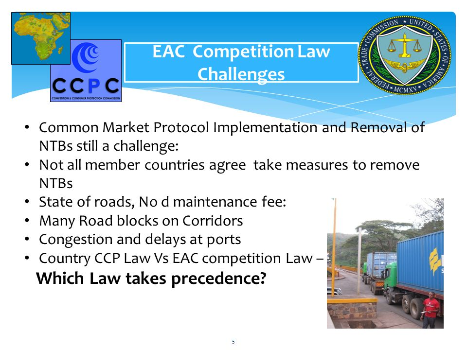 6 EAC Competition Law Challenges Common Market Protocol Implementation and Removal of NTBs still a challenge: Not all member countries agree take measeures to remove NTBs No harmonization of road maintenance fee: Many Road blocks on Corridors Congestion and delays at ports In normal circumstance, a driver takes 3 days from Kigali to Dar es Salaam plus 3 days at the port and 4 days back to Kigali which makes 10 days n total for a round trip Not the same political will different understandings/systems Harmonization and reinforcement of country CCP Laws