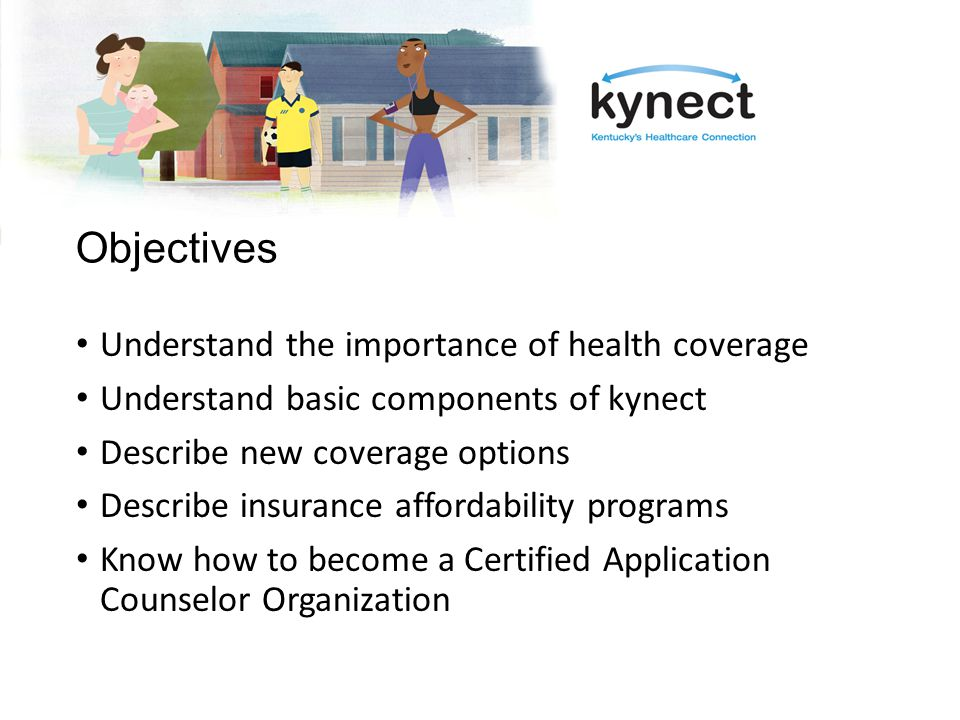 Objectives Understand the importance of health coverage Understand basic components of kynect Describe new coverage options Describe insurance affordability programs Know how to become a Certified Application Counselor Organization