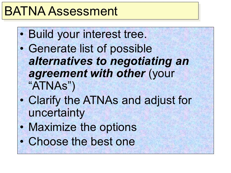 "Build your interest tree. Generate list of possible alternatives to negotiating an agreement with other (your ""ATNAs"") Clarify the ATNAs and adjust fo"