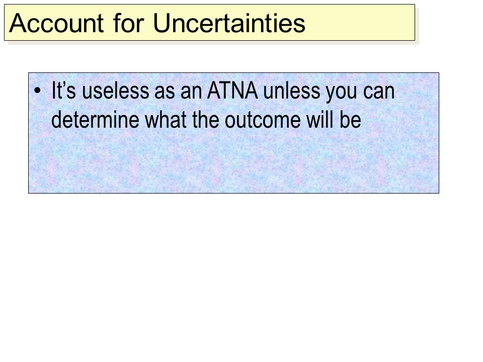 It's useless as an ATNA unless you can determine what the outcome will be Account for Uncertainties