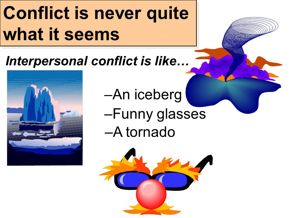 –A tornado –An iceberg –Funny glasses Conflict is never quite what it seems Interpersonal conflict is like…