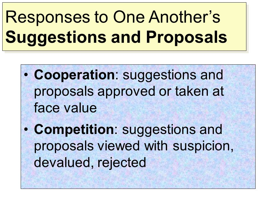 Cooperation: suggestions and proposals approved or taken at face value Competition: suggestions and proposals viewed with suspicion, devalued, rejected Responses to One Another's Suggestions and Proposals