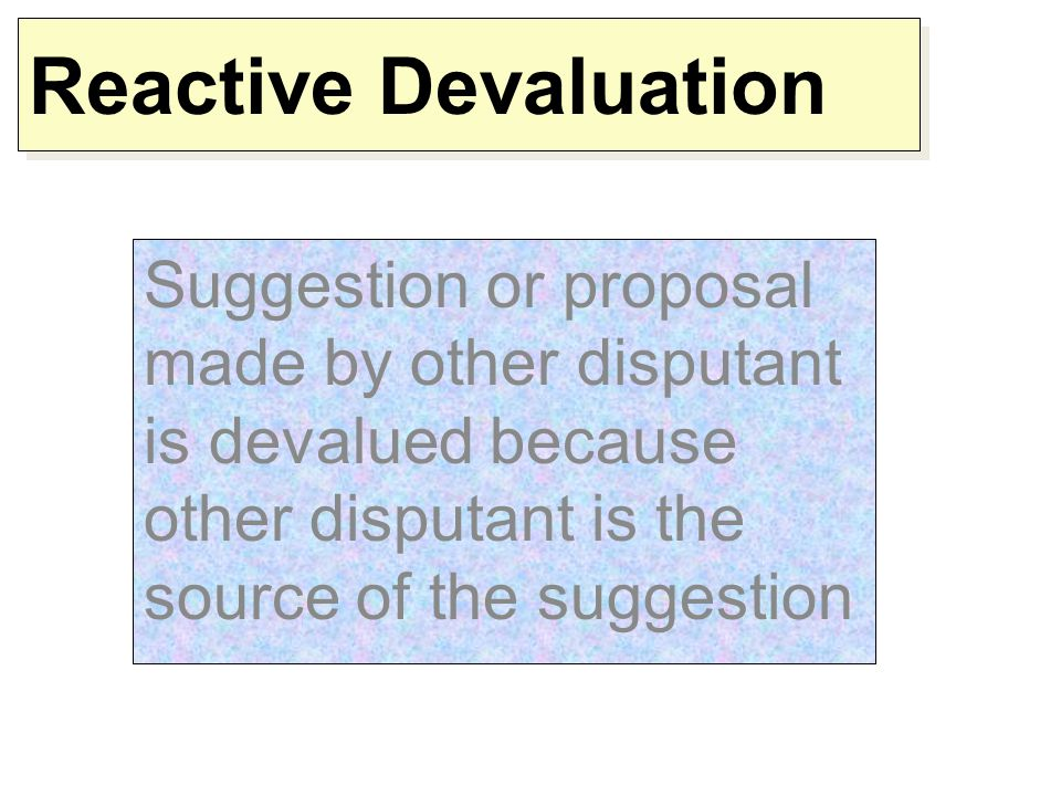 Reactive Devaluation Suggestion or proposal made by other disputant is devalued because other disputant is the source of the suggestion