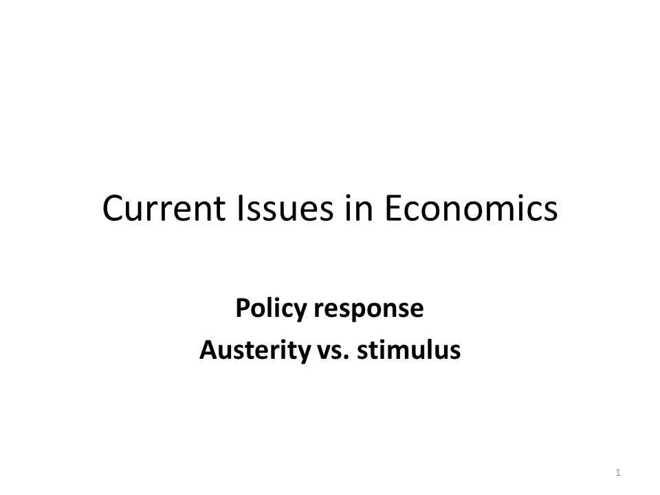 Current Issues in Economics Policy response Austerity vs. stimulus 1