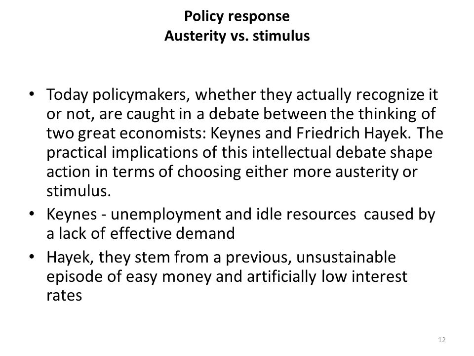 Policy response Austerity vs. stimulus Today policymakers, whether they actually recognize it or not, are caught in a debate between the thinking of t