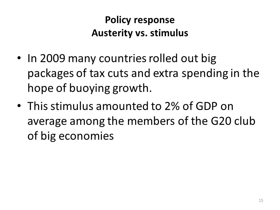 Policy response Austerity vs. stimulus In 2009 many countries rolled out big packages of tax cuts and extra spending in the hope of buoying growth. Th