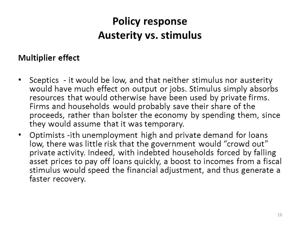 Policy response Austerity vs. stimulus Multiplier effect Sceptics - it would be low, and that neither stimulus nor austerity would have much effect on