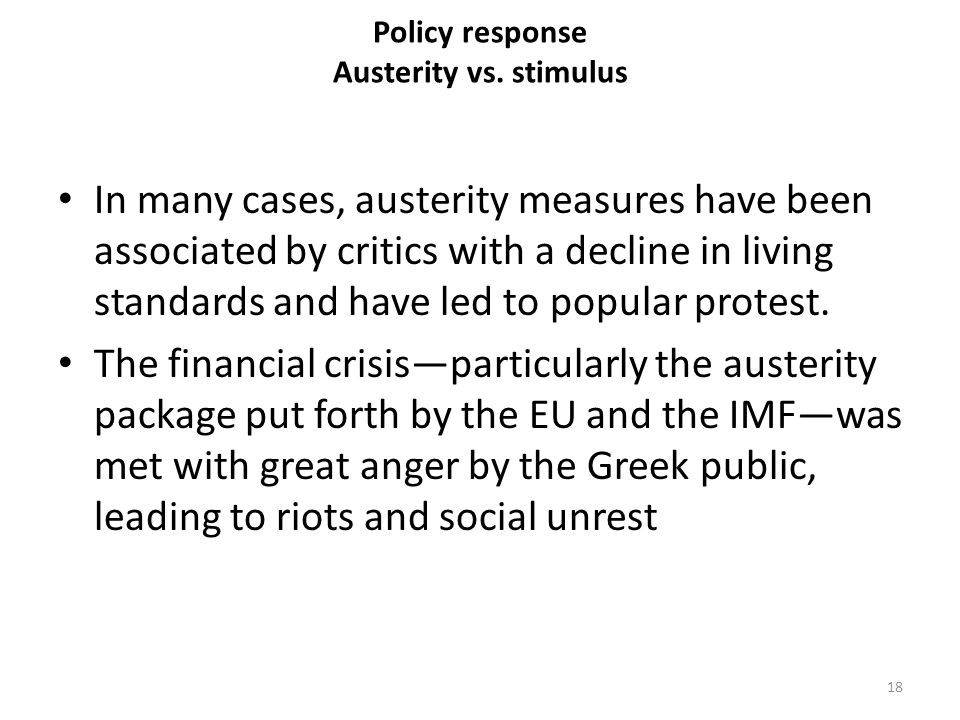 Policy response Austerity vs. stimulus In many cases, austerity measures have been associated by critics with a decline in living standards and have l