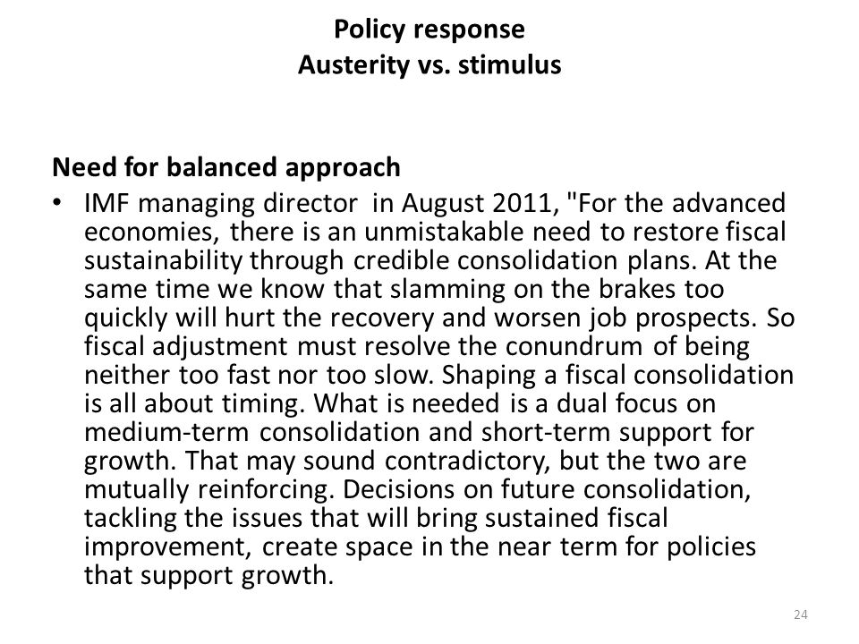 Policy response Austerity vs. stimulus Need for balanced approach IMF managing director in August 2011,