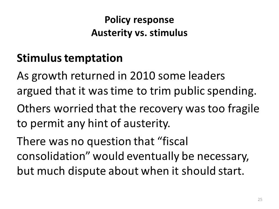 Policy response Austerity vs. stimulus Stimulus temptation As growth returned in 2010 some leaders argued that it was time to trim public spending. Ot