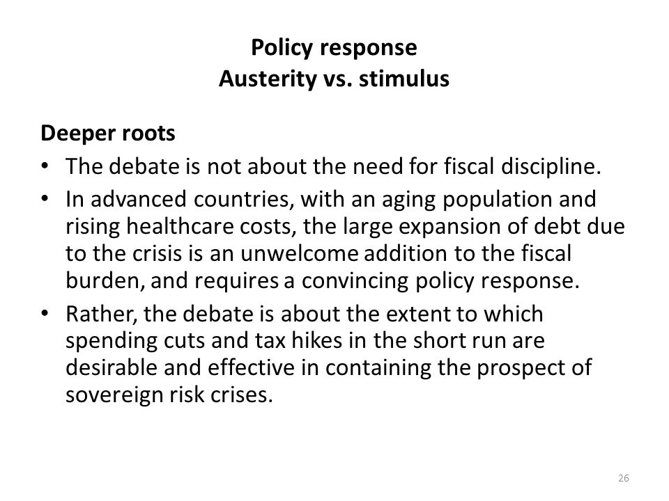Policy response Austerity vs. stimulus Deeper roots The debate is not about the need for fiscal discipline. In advanced countries, with an aging popul