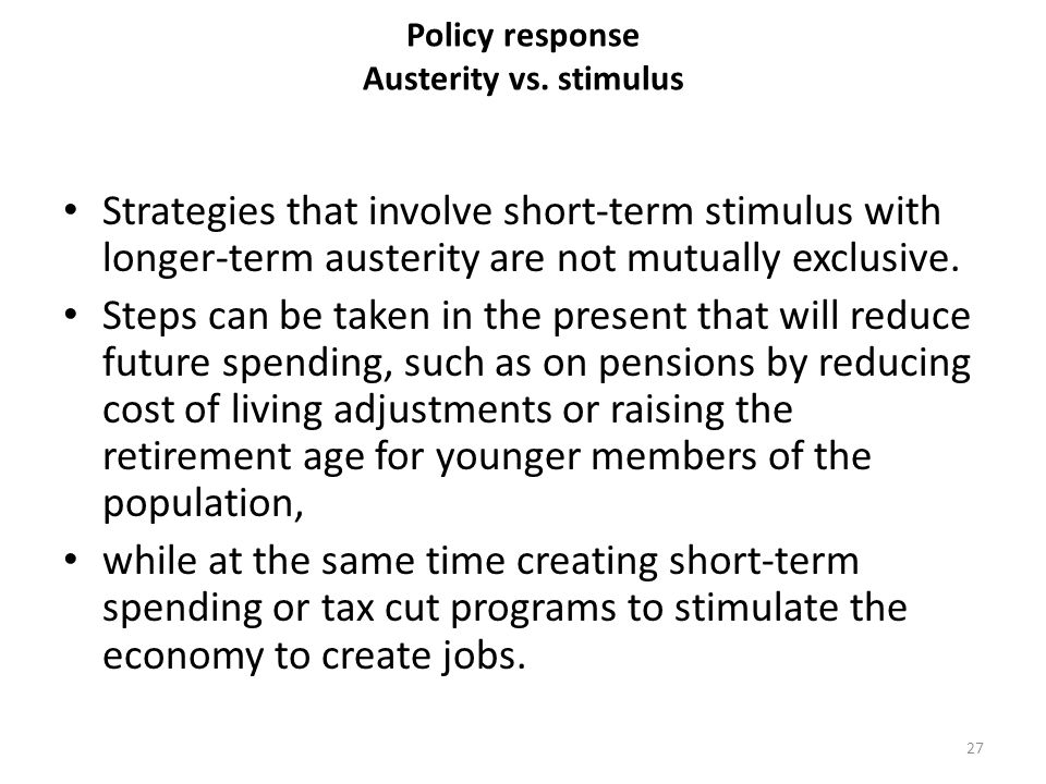 Policy response Austerity vs. stimulus Strategies that involve short-term stimulus with longer-term austerity are not mutually exclusive. Steps can be