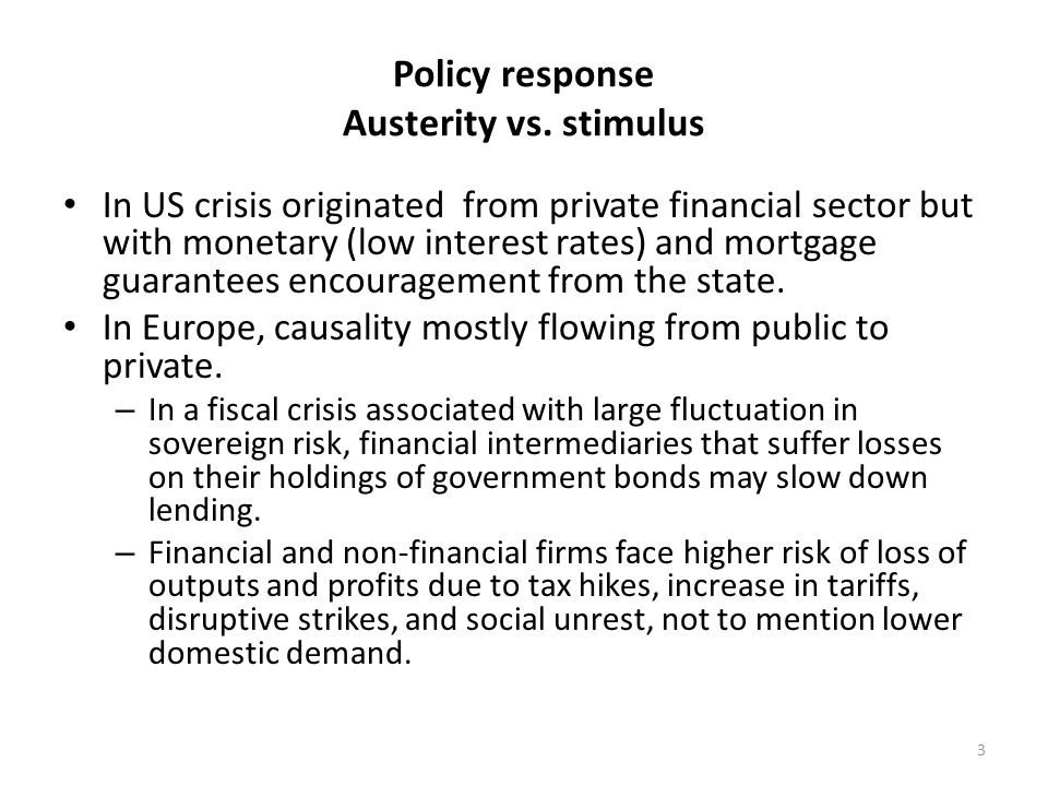 Policy response Austerity vs. stimulus In US crisis originated from private financial sector but with monetary (low interest rates) and mortgage guara