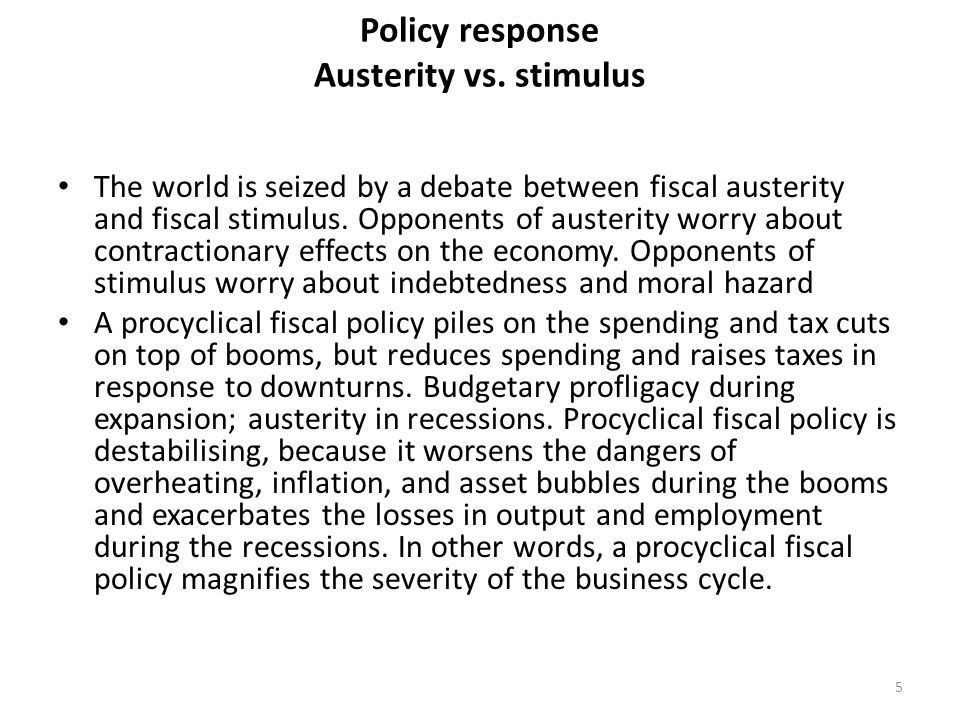 Policy response Austerity vs. stimulus The world is seized by a debate between fiscal austerity and fiscal stimulus. Opponents of austerity worry abou