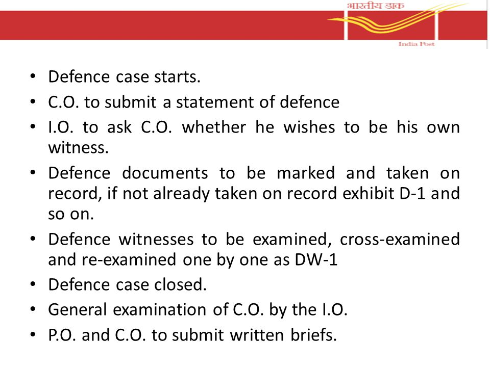 Defence case starts. C.O. to submit a statement of defence I.O. to ask C.O. whether he wishes to be his own witness. Defence documents to be marked an