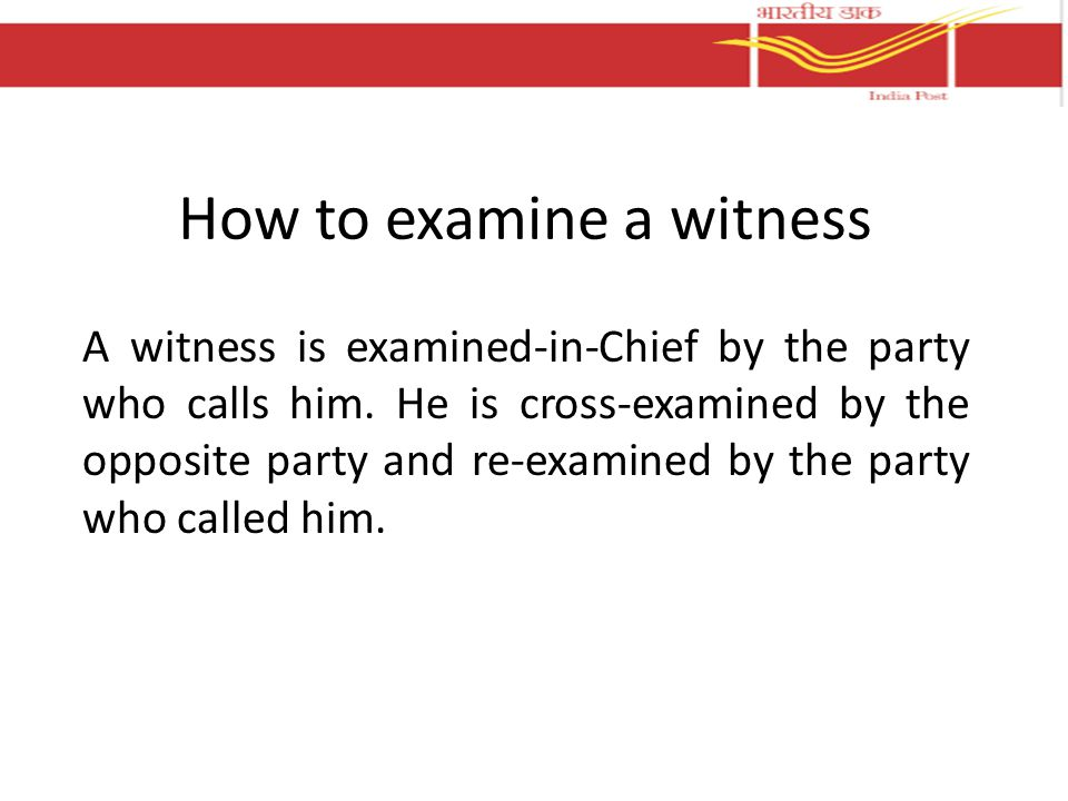 How to examine a witness A witness is examined-in-Chief by the party who calls him. He is cross-examined by the opposite party and re-examined by the