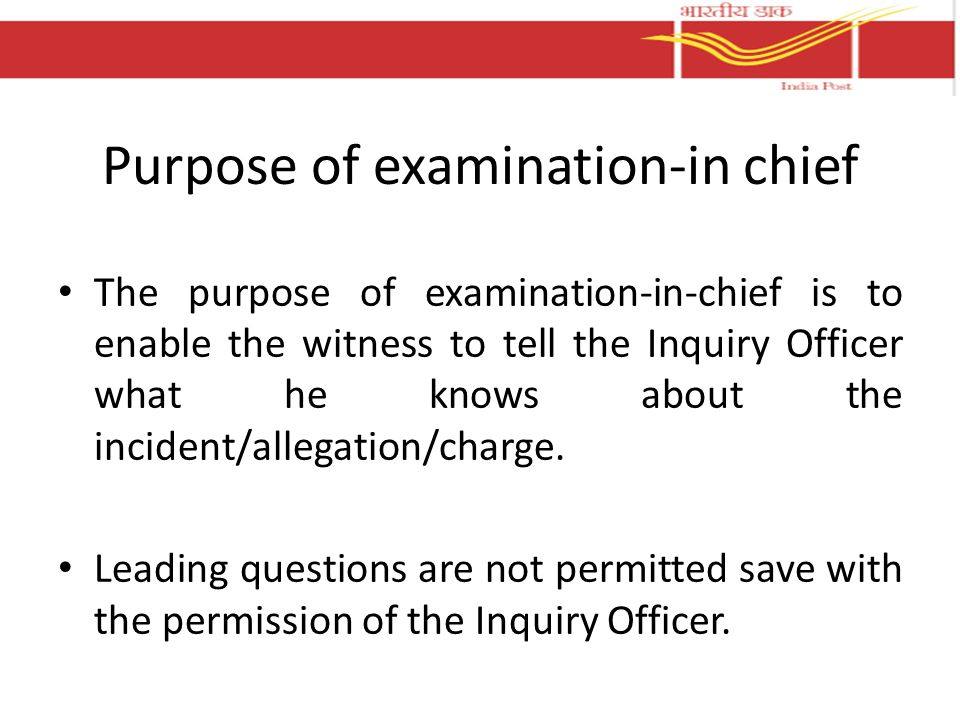 Purpose of examination-in chief The purpose of examination-in-chief is to enable the witness to tell the Inquiry Officer what he knows about the incid