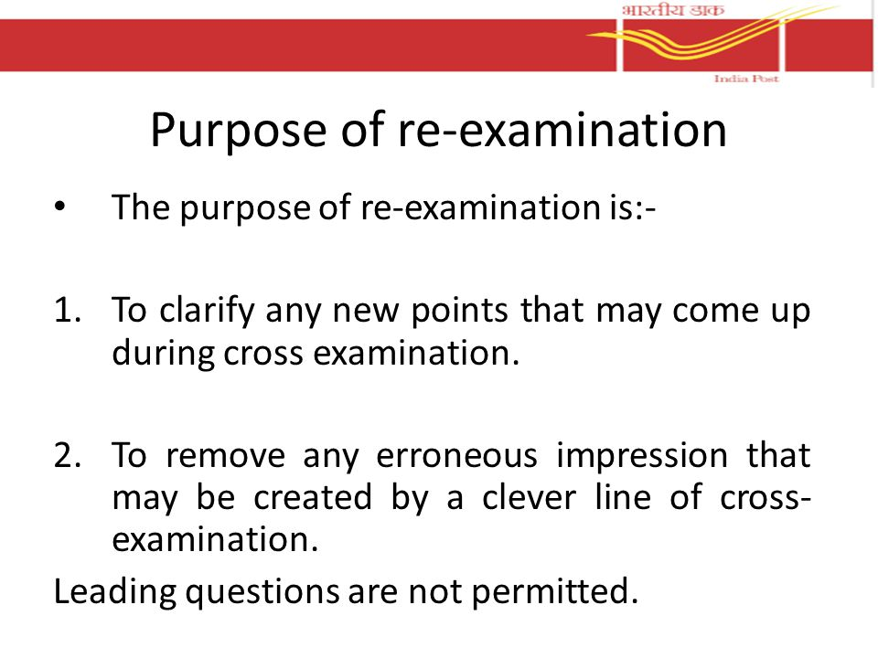 Purpose of re-examination The purpose of re-examination is:- 1.To clarify any new points that may come up during cross examination. 2.To remove any er