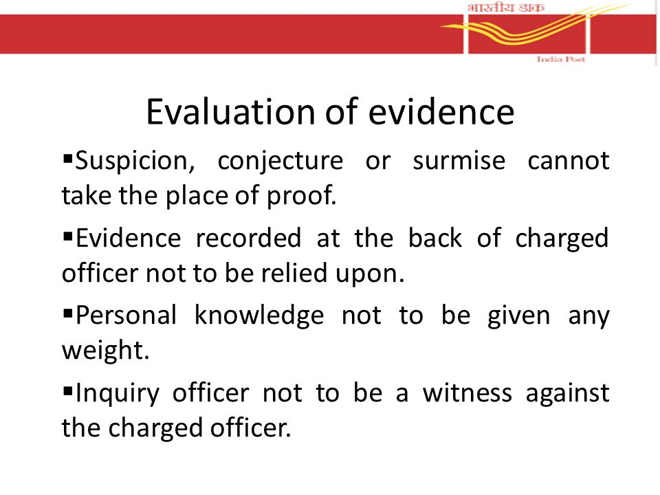 Evaluation of evidence  Suspicion, conjecture or surmise cannot take the place of proof.  Evidence recorded at the back of charged officer not to be