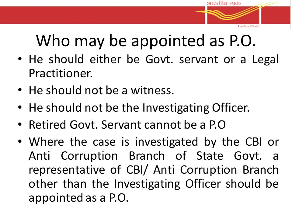 Who may be appointed as P.O. He should either be Govt. servant or a Legal Practitioner. He should not be a witness. He should not be the Investigating