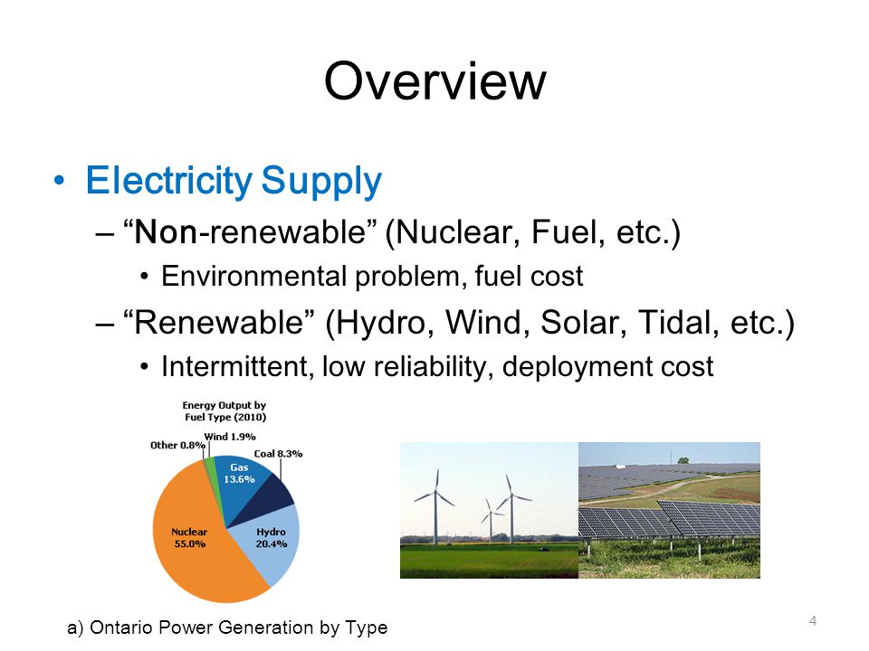 Overview Electricity Supply – Non-renewable (Nuclear, Fuel, etc.) Environmental problem, fuel cost – Renewable (Hydro, Wind, Solar, Tidal, etc.) Intermittent, low reliability, deployment cost 4 a) Ontario Power Generation by Type
